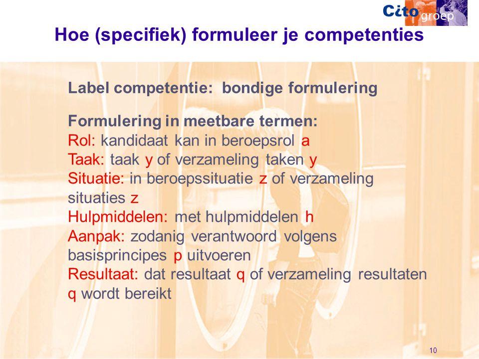 10 Hoe (specifiek) formuleer je competenties Formulering in meetbare termen: Rol: kandidaat kan in beroepsrol a Taak: taak y of verzameling taken y Si