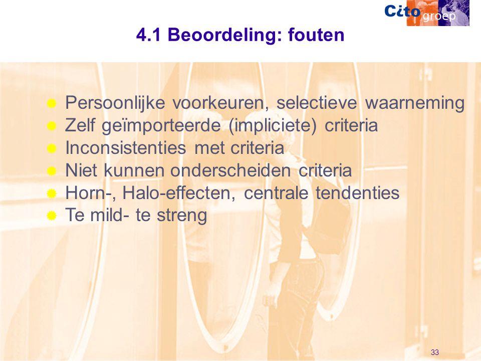 33 4.1 Beoordeling: fouten  Persoonlijke voorkeuren, selectieve waarneming  Zelf geïmporteerde (impliciete) criteria  Inconsistenties met criteria