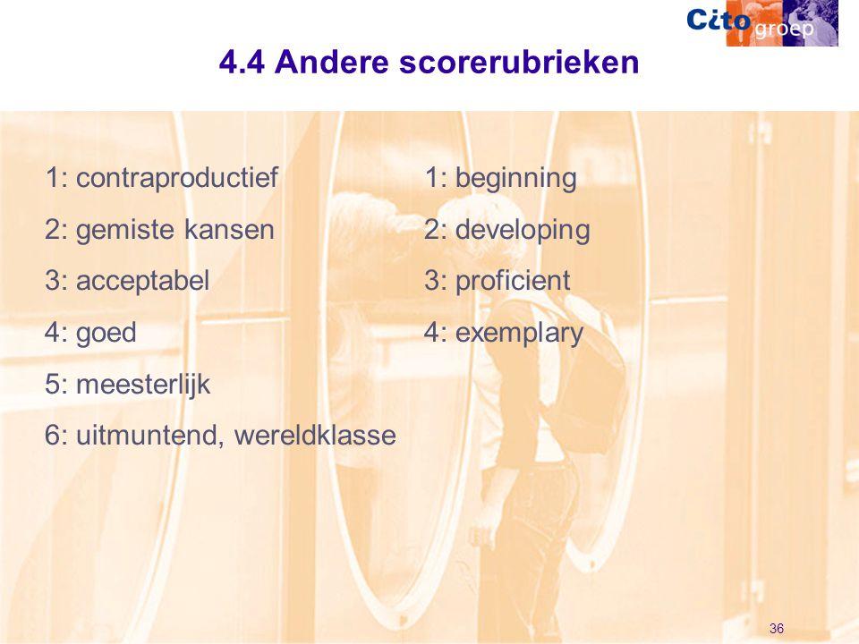 36 4.4 Andere scorerubrieken 1: contraproductief 2: gemiste kansen 3: acceptabel 4: goed 5: meesterlijk 6: uitmuntend, wereldklasse 1: beginning 2: de