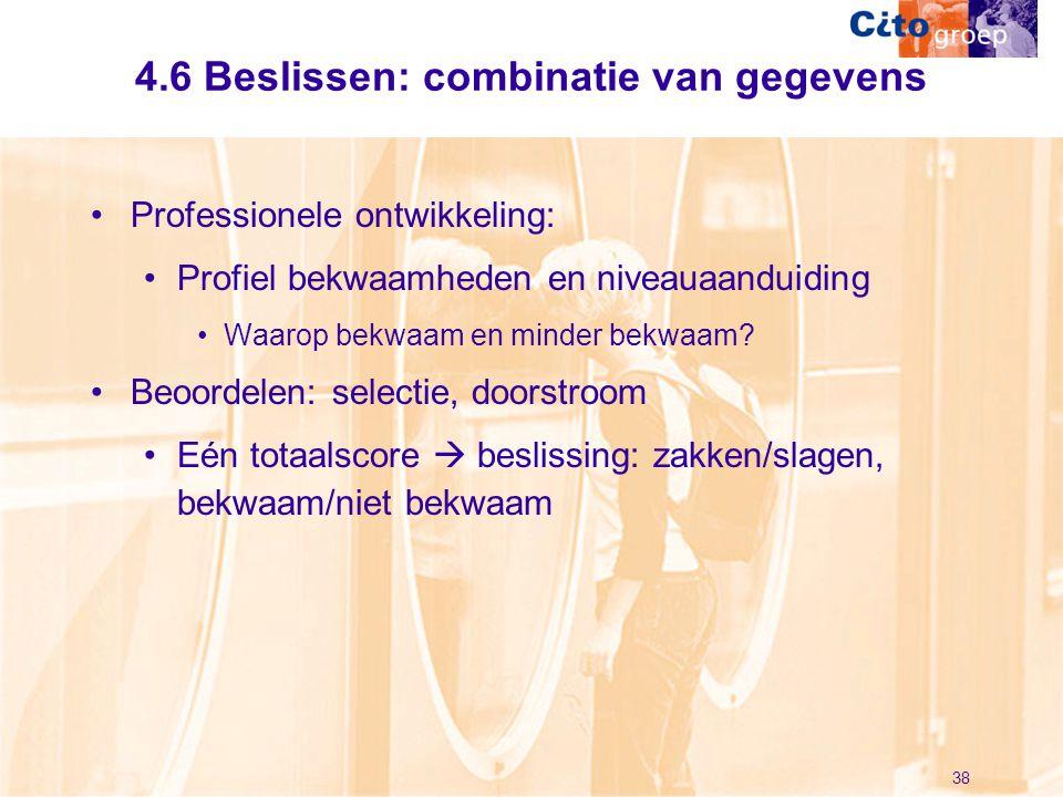 38 4.6 Beslissen: combinatie van gegevens •Professionele ontwikkeling: •Profiel bekwaamheden en niveauaanduiding •Waarop bekwaam en minder bekwaam? •B