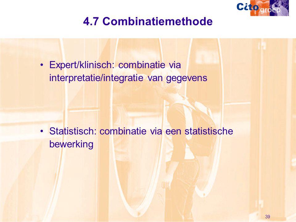 39 4.7 Combinatiemethode •Expert/klinisch: combinatie via interpretatie/integratie van gegevens •Statistisch: combinatie via een statistische bewerkin