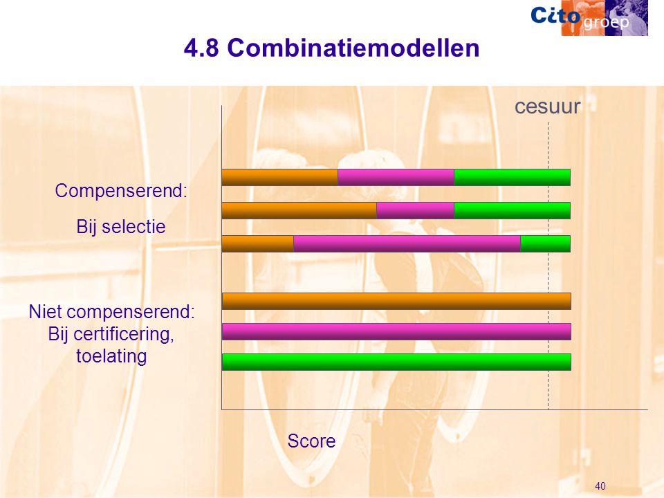 40 4.8 Combinatiemodellen Compenserend: Bij selectie Niet compenserend: Bij certificering, toelating Score cesuur