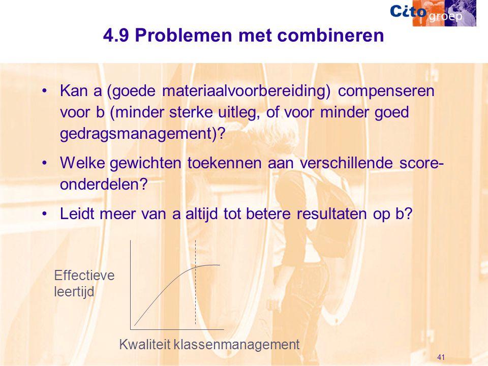 41 4.9 Problemen met combineren •Kan a (goede materiaalvoorbereiding) compenseren voor b (minder sterke uitleg, of voor minder goed gedragsmanagement)