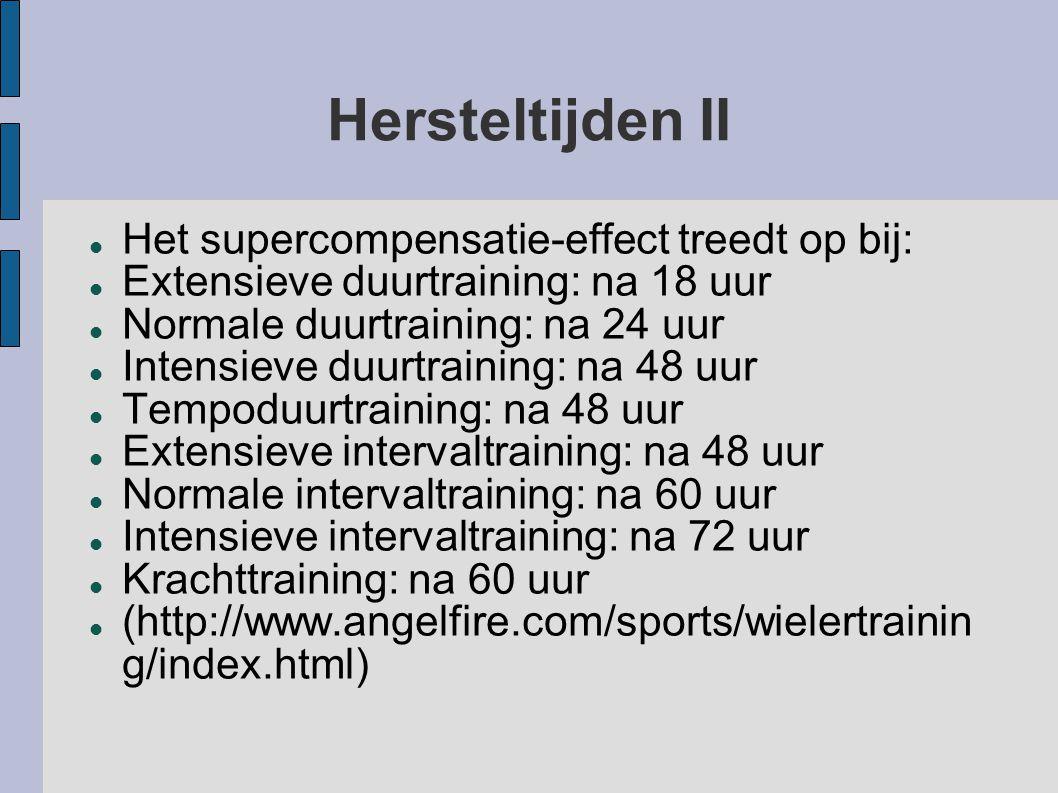 Hersteltijden II  Het supercompensatie-effect treedt op bij:  Extensieve duurtraining: na 18 uur  Normale duurtraining: na 24 uur  Intensieve duurtraining: na 48 uur  Tempoduurtraining: na 48 uur  Extensieve intervaltraining: na 48 uur  Normale intervaltraining: na 60 uur  Intensieve intervaltraining: na 72 uur  Krachttraining: na 60 uur  (http://www.angelfire.com/sports/wielertrainin g/index.html)