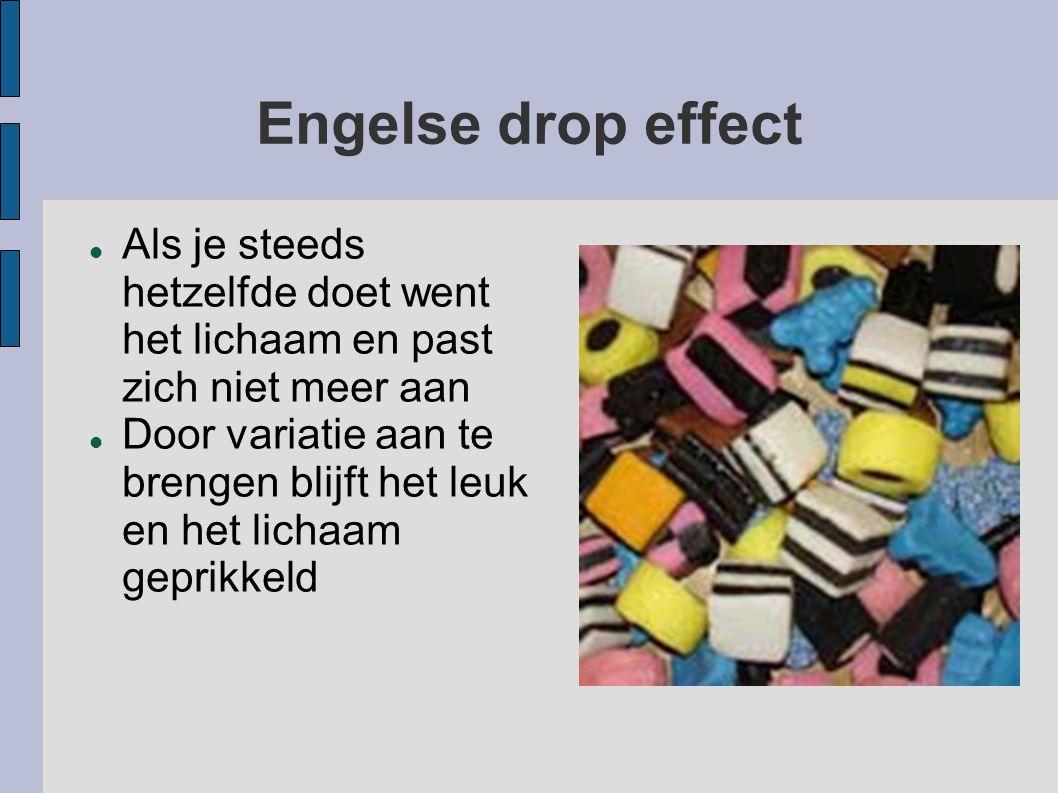 Engelse drop effect  Als je steeds hetzelfde doet went het lichaam en past zich niet meer aan  Door variatie aan te brengen blijft het leuk en het lichaam geprikkeld