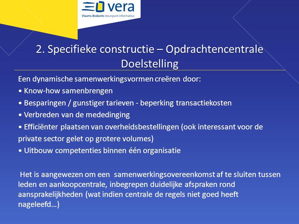 2. Specifieke constructie – Opdrachtencentrale Doelstelling Een dynamische samenwerkingsvormen creëren door: • Know-how samenbrengen • Besparingen / g