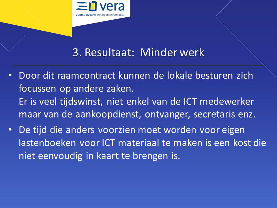 3. Resultaat: Minder werk • Door dit raamcontract kunnen de lokale besturen zich focussen op andere zaken. Er is veel tijdswinst, niet enkel van de IC