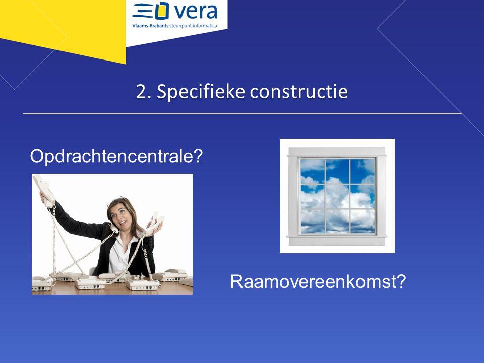 2. Specifieke constructie Opdrachtencentrale? Raamovereenkomst?