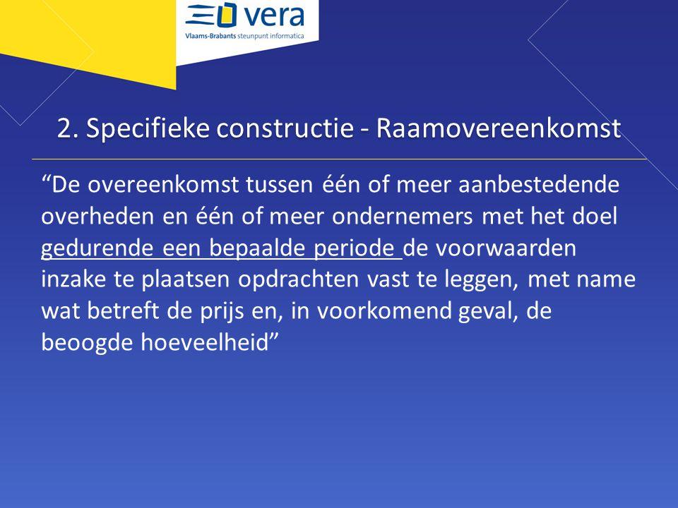 """2. Specifieke constructie - Raamovereenkomst """"De overeenkomst tussen één of meer aanbestedende overheden en één of meer ondernemers met het doel gedur"""