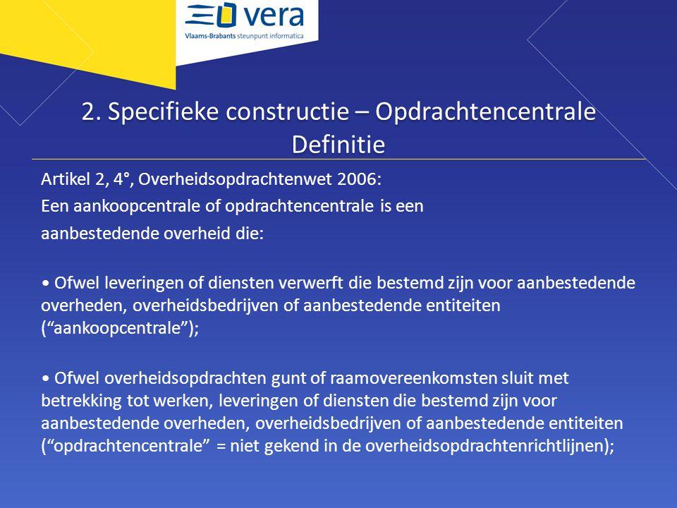 2. Specifieke constructie – Opdrachtencentrale Definitie Artikel 2, 4°, Overheidsopdrachtenwet 2006: Een aankoopcentrale of opdrachtencentrale is een
