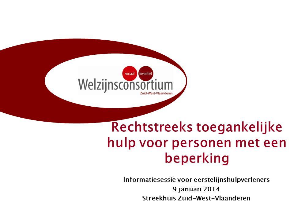 Rechtstreeks toegankelijke hulp voor personen met een beperking Informatiesessie voor eerstelijnshulpverleners 9 januari 2014 Streekhuis Zuid-West-Vla