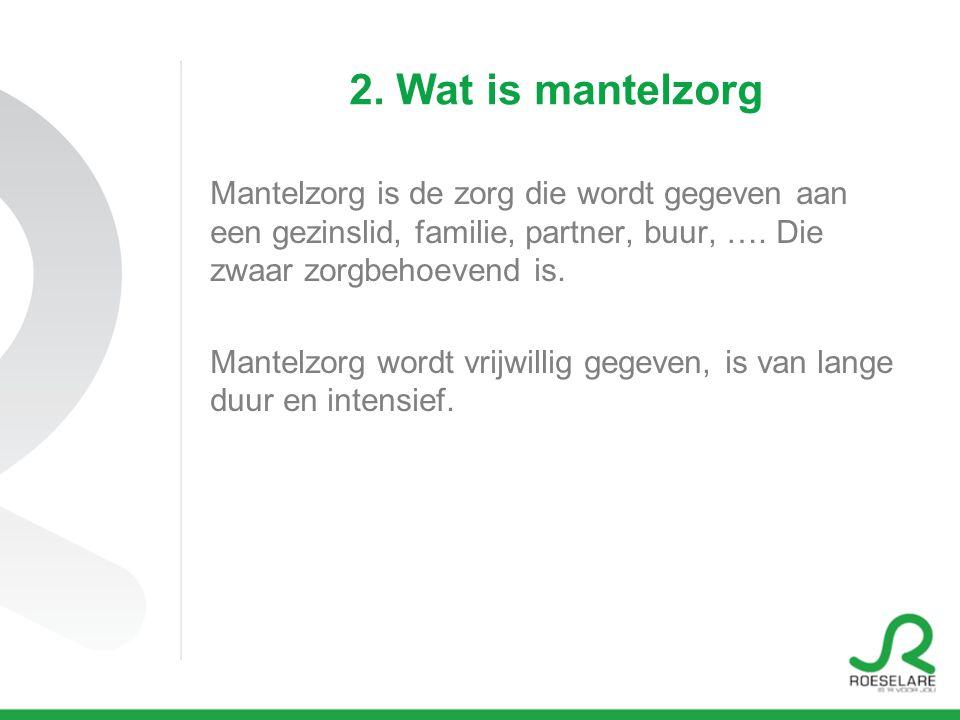 2. Wat is mantelzorg Mantelzorg is de zorg die wordt gegeven aan een gezinslid, familie, partner, buur, …. Die zwaar zorgbehoevend is. Mantelzorg word