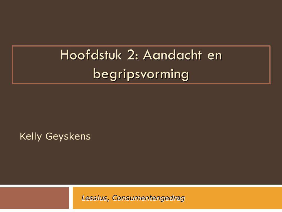 Hoofdstuk 2: Aandacht en begripsvorming Kelly Geyskens Lessius, Consumentengedrag