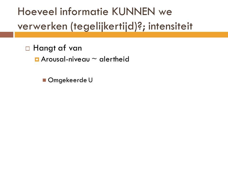 Hoeveel informatie KUNNEN we verwerken (tegelijkertijd)?; intensiteit  Hangt af van  Arousal-niveau ~ alertheid  Omgekeerde U