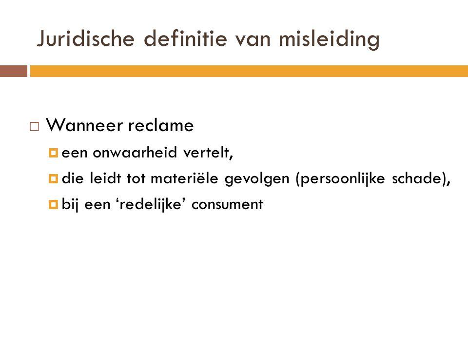 Juridische definitie van misleiding  Wanneer reclame  een onwaarheid vertelt,  die leidt tot materiële gevolgen (persoonlijke schade),  bij een 'redelijke' consument