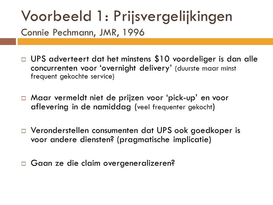 Voorbeeld 1: Prijsvergelijkingen Connie Pechmann, JMR, 1996  UPS adverteert dat het minstens $10 voordeliger is dan alle concurrenten voor 'overnight delivery' (duurste maar minst frequent gekochte service)  Maar vermeldt niet de prijzen voor 'pick-up' en voor aflevering in de namiddag ( veel frequenter gekocht )  Veronderstellen consumenten dat UPS ook goedkoper is voor andere diensten.