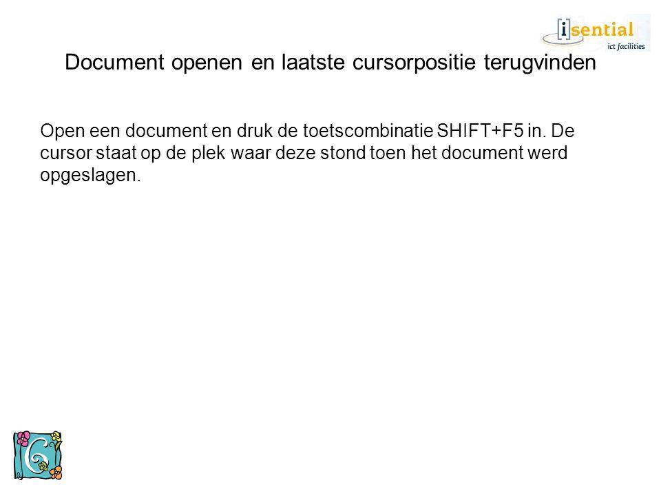 Open een document en druk de toetscombinatie SHIFT+F5 in. De cursor staat op de plek waar deze stond toen het document werd opgeslagen. Document opene