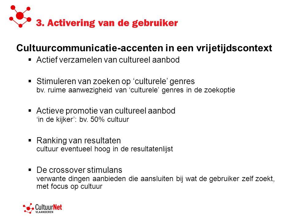 3. Activering van de gebruiker Cultuurcommunicatie-accenten in een vrijetijdscontext  Actief verzamelen van cultureel aanbod  Stimuleren van zoeken