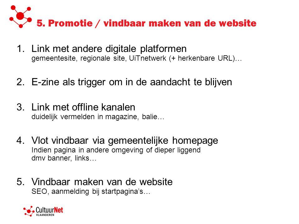 5. Promotie / vindbaar maken van de website 1.Link met andere digitale platformen gemeentesite, regionale site, UiTnetwerk (+ herkenbare URL)… 2.E-zin