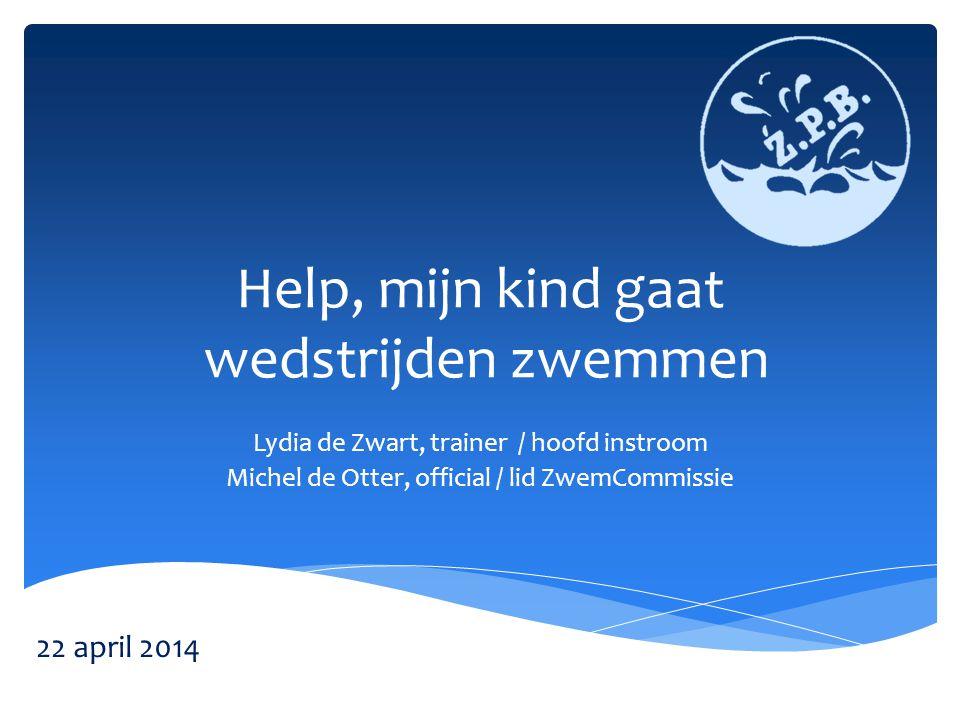 Help, mijn kind gaat wedstrijden zwemmen Lydia de Zwart, trainer / hoofd instroom Michel de Otter, official / lid ZwemCommissie 22 april 2014