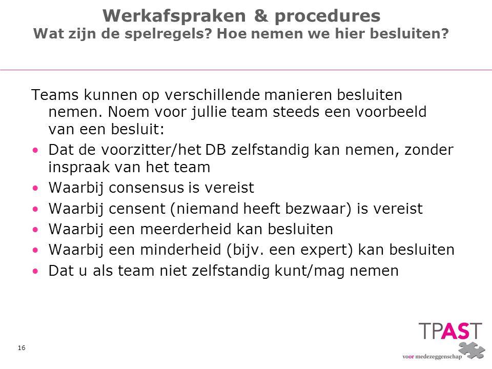 16 Werkafspraken & procedures Wat zijn de spelregels? Hoe nemen we hier besluiten? Teams kunnen op verschillende manieren besluiten nemen. Noem voor j