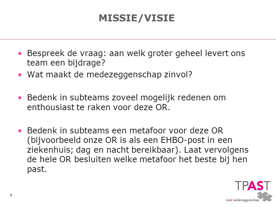 4 MISSIE/VISIE •Bespreek de vraag: aan welk groter geheel levert ons team een bijdrage? •Wat maakt de medezeggenschap zinvol? •Bedenk in subteams zove