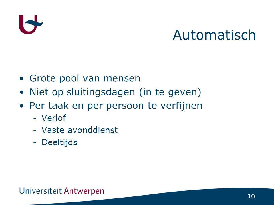 10 Automatisch •Grote pool van mensen •Niet op sluitingsdagen (in te geven) •Per taak en per persoon te verfijnen -Verlof -Vaste avonddienst -Deeltijds