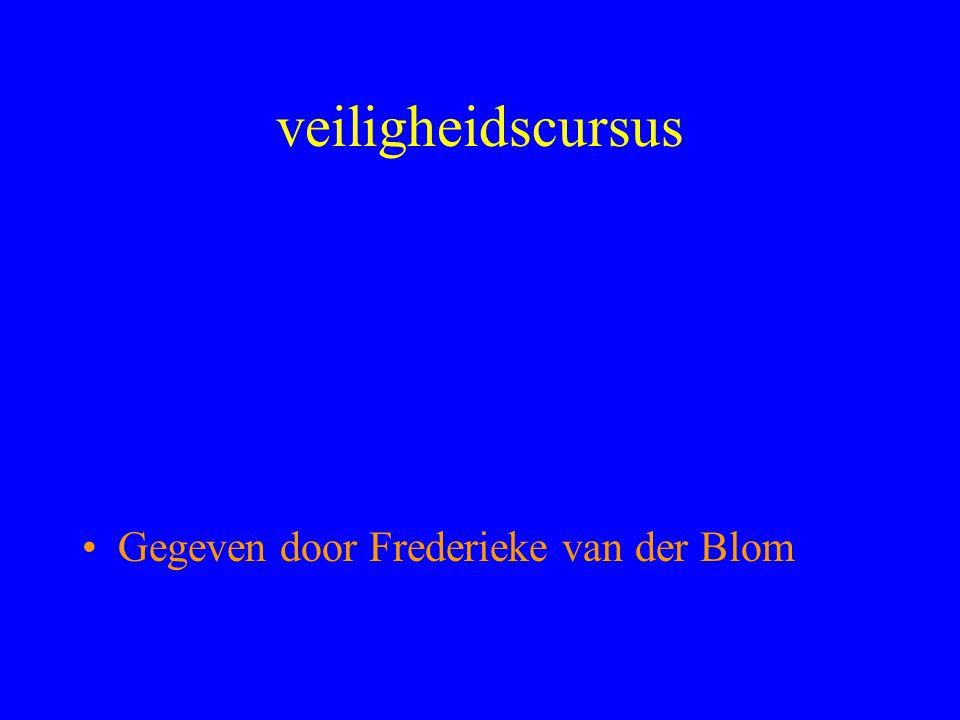 veiligheidscursus •Gegeven door Frederieke van der Blom
