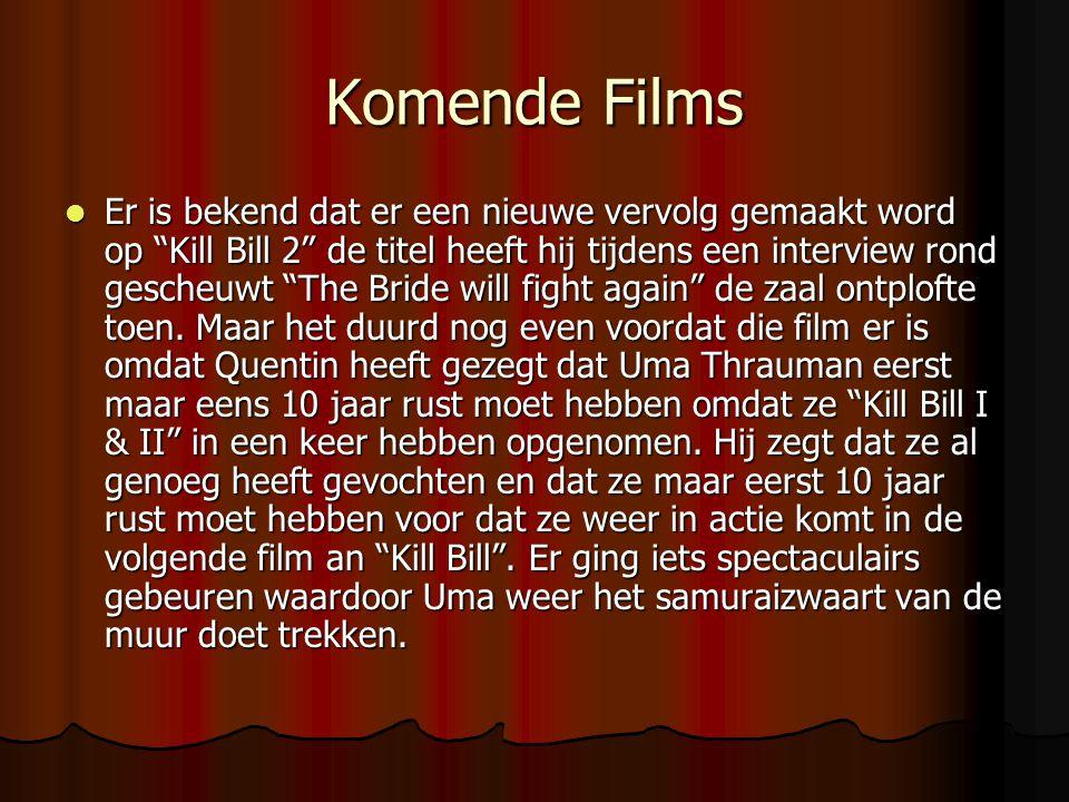 Komende Films  Er is bekend dat er een nieuwe vervolg gemaakt word op Kill Bill 2 de titel heeft hij tijdens een interview rond gescheuwt The Bride will fight again de zaal ontplofte toen.