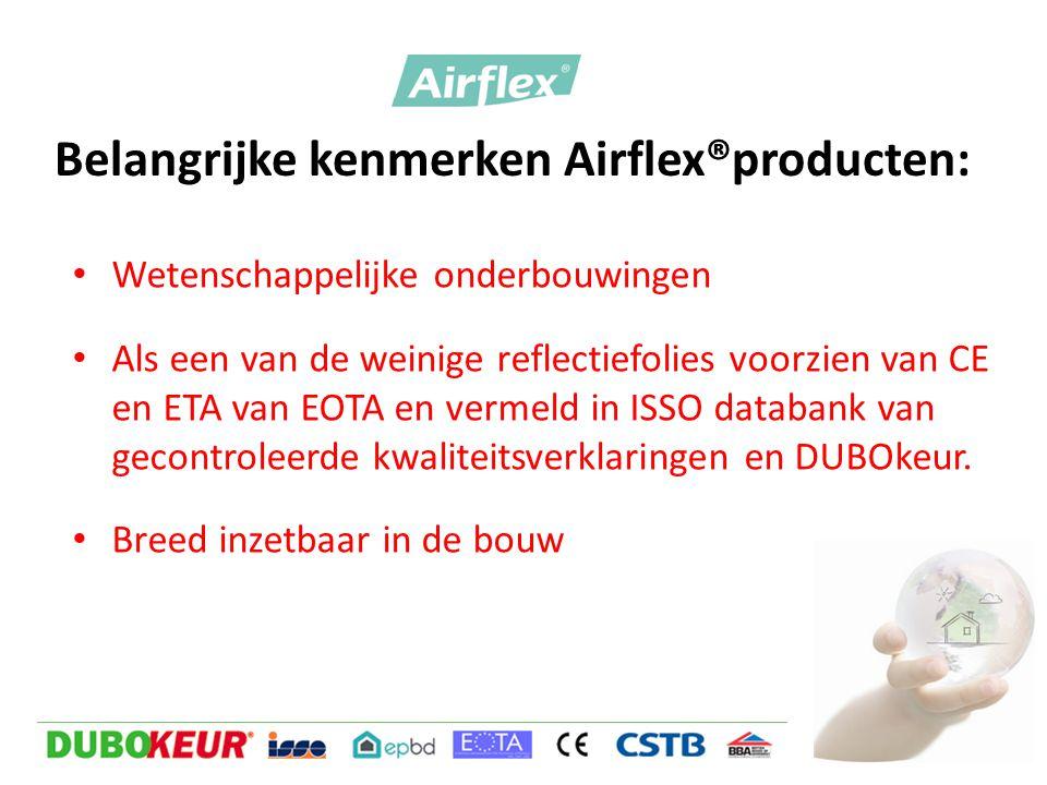 Belangrijke kenmerken Airflex®producten: • Wetenschappelijke onderbouwingen • Als een van de weinige reflectiefolies voorzien van CE en ETA van EOTA en vermeld in ISSO databank van gecontroleerde kwaliteitsverklaringen en DUBOkeur.