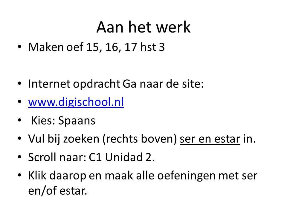 Aan het werk • Maken oef 15, 16, 17 hst 3 • Internet opdracht Ga naar de site: • www.digischool.nl www.digischool.nl • Kies: Spaans • Vul bij zoeken (rechts boven) ser en estar in.