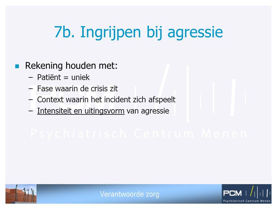 7b. Ingrijpen bij agressie n Rekening houden met: –Patiënt = uniek –Fase waarin de crisis zit –Context waarin het incident zich afspeelt –Intensiteit