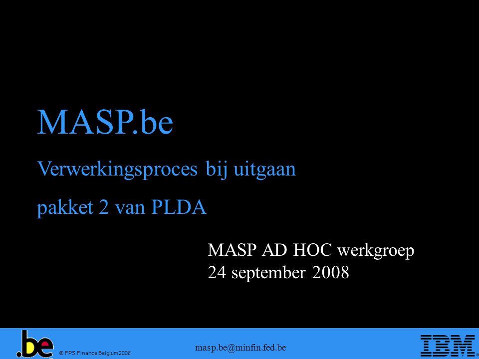 © FPS Finance Belgium 2008 masp.be@minfin.fed.be MASP AD HOC werkgroep 24 september 2008 MASP.be Verwerkingsproces bij uitgaan pakket 2 van PLDA