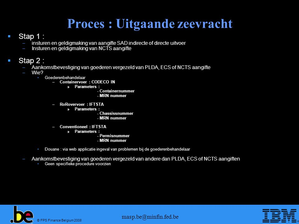 © FPS Finance Belgium 2008 masp.be@minfin.fed.be Proces : Uitgaande zeevracht  Stap 1 : –insturen en geldigmaking van aangifte SAD indirecte of direc
