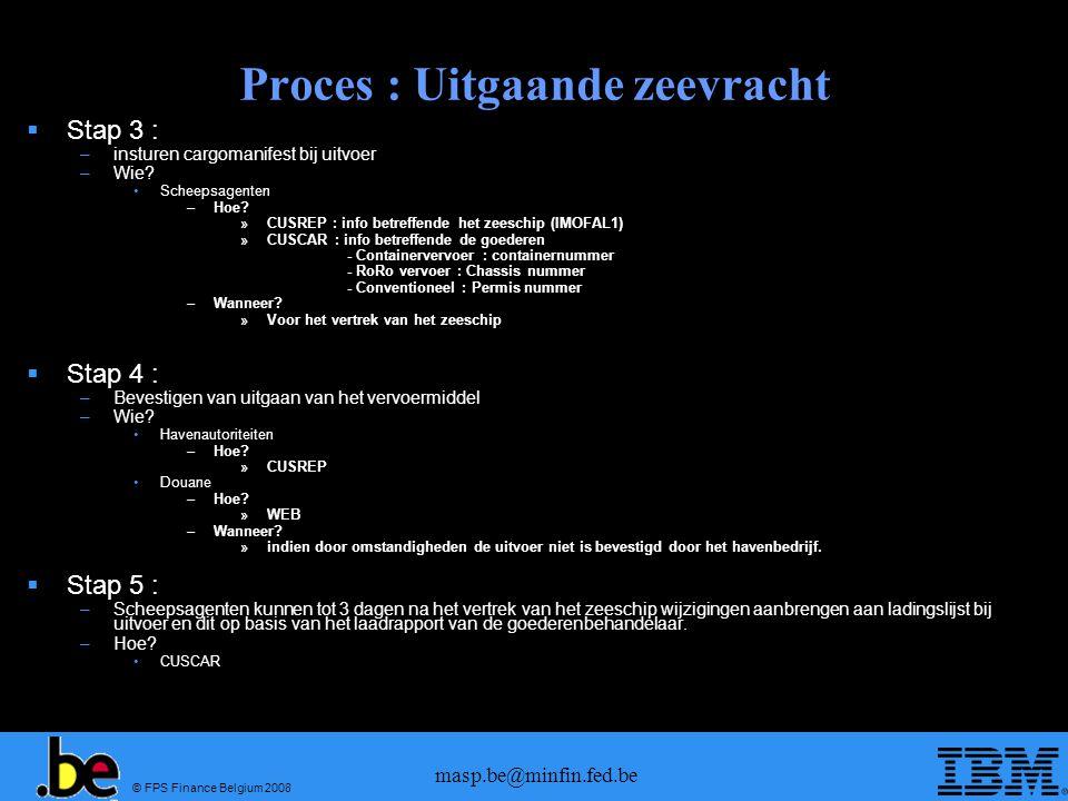 © FPS Finance Belgium 2008 masp.be@minfin.fed.be Proces : Uitgaande zeevracht  Stap 3 : –insturen cargomanifest bij uitvoer –Wie? •Scheepsagenten –Ho