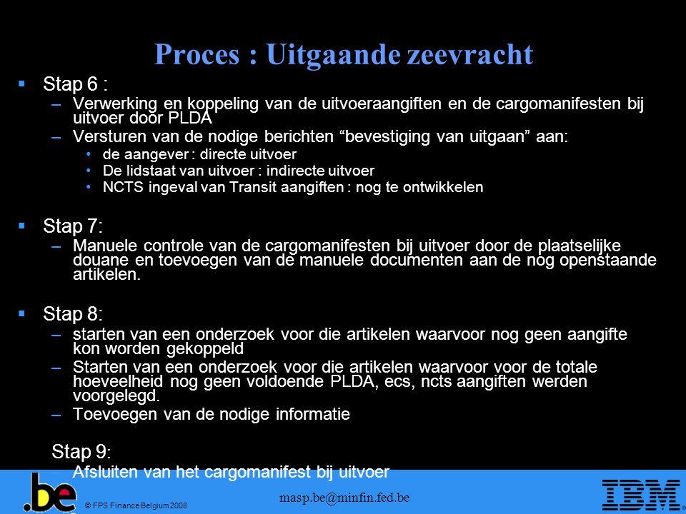 © FPS Finance Belgium 2008 masp.be@minfin.fed.be Proces : Uitgaande zeevracht  Stap 6 : –Verwerking en koppeling van de uitvoeraangiften en de cargomanifesten bij uitvoer door PLDA –Versturen van de nodige berichten bevestiging van uitgaan aan: •de aangever : directe uitvoer •De lidstaat van uitvoer : indirecte uitvoer •NCTS ingeval van Transit aangiften : nog te ontwikkelen  Stap 7: –Manuele controle van de cargomanifesten bij uitvoer door de plaatselijke douane en toevoegen van de manuele documenten aan de nog openstaande artikelen.