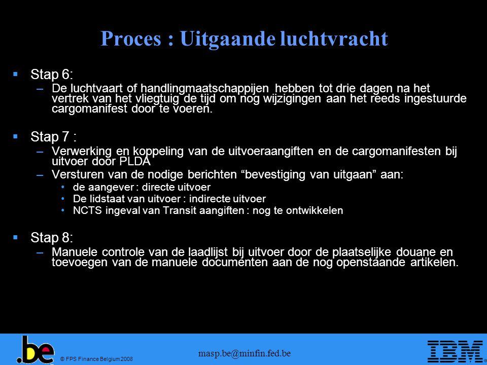 © FPS Finance Belgium 2008 masp.be@minfin.fed.be Proces : Uitgaande luchtvracht  Stap 6: –De luchtvaart of handlingmaatschappijen hebben tot drie dagen na het vertrek van het vliegtuig de tijd om nog wijzigingen aan het reeds ingestuurde cargomanifest door te voeren.