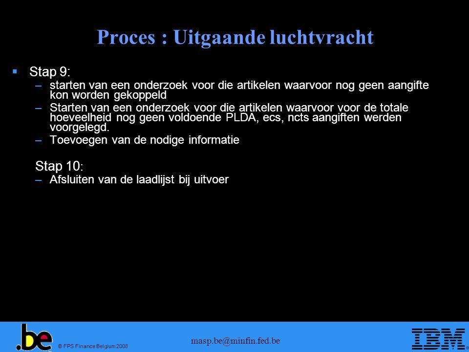 © FPS Finance Belgium 2008 masp.be@minfin.fed.be Proces : Uitgaande luchtvracht  Stap 9: –starten van een onderzoek voor die artikelen waarvoor nog geen aangifte kon worden gekoppeld –Starten van een onderzoek voor die artikelen waarvoor voor de totale hoeveelheid nog geen voldoende PLDA, ecs, ncts aangiften werden voorgelegd.