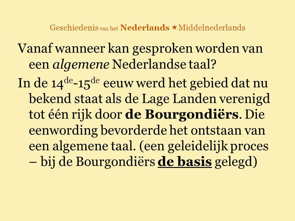 Geschiedenis van het Nederlands  Middelnederlands Vanaf wanneer kan gesproken worden van een algemene Nederlandse taal? In de 14 de -15 de eeuw werd