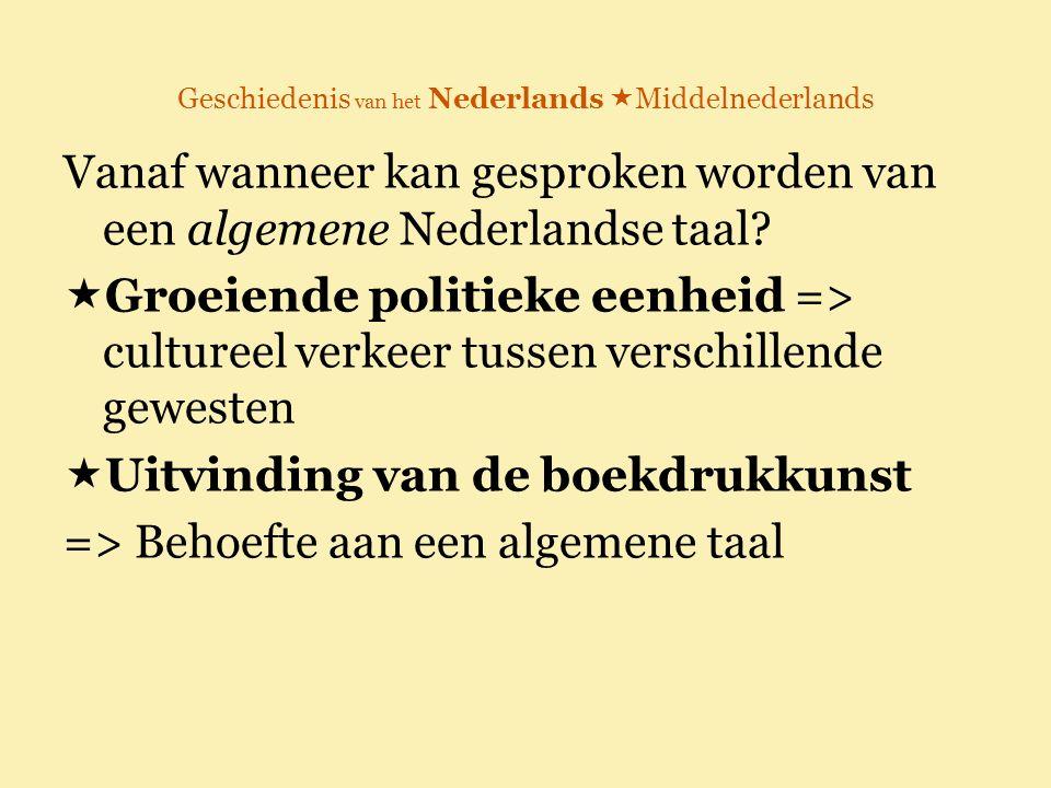 Geschiedenis van het Nederlands  Middelnederlands Vanaf wanneer kan gesproken worden van een algemene Nederlandse taal?  Groeiende politieke eenheid