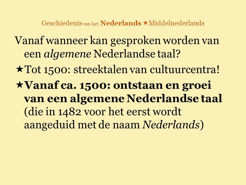 Geschiedenis van het Nederlands  Middelnederlands Vanaf wanneer kan gesproken worden van een algemene Nederlandse taal?  Tot 1500: streektalen van c