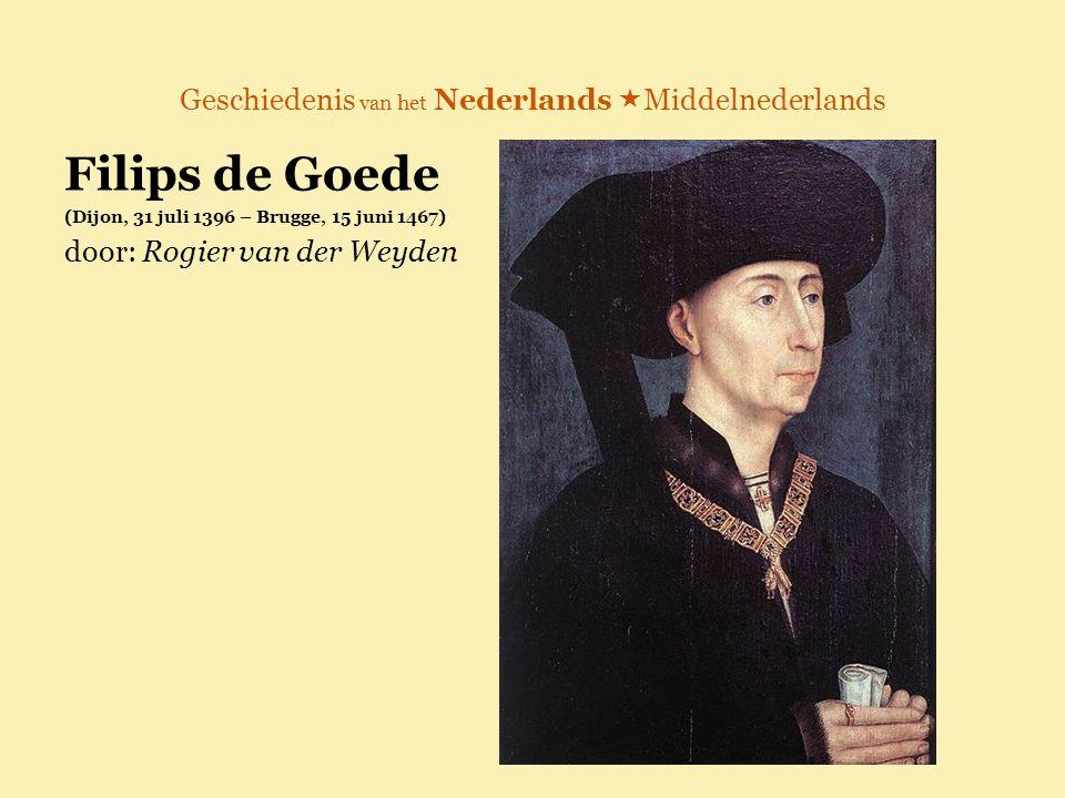 Geschiedenis van het Nederlands  Middelnederlands Filips de Goede (Dijon, 31 juli 1396 – Brugge, 15 juni 1467) door: Rogier van der Weyden