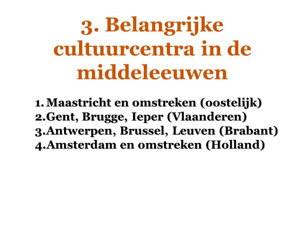 3. Belangrijke cultuurcentra in de middeleeuwen 1.Maastricht en omstreken (oostelijk) 2.Gent, Brugge, Ieper (Vlaanderen) 3.Antwerpen, Brussel, Leuven