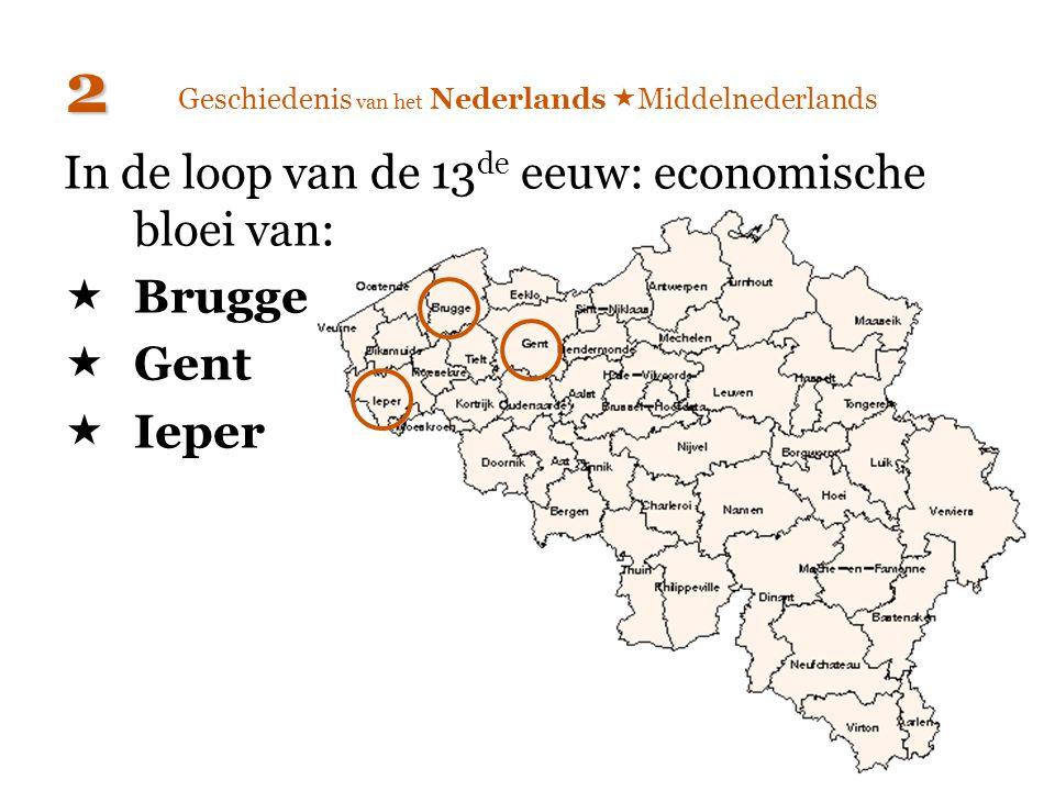 Geschiedenis van het Nederlands  Middelnederlands In de loop van de 13 de eeuw: economische bloei van:  Brugge  Gent  Ieper 2