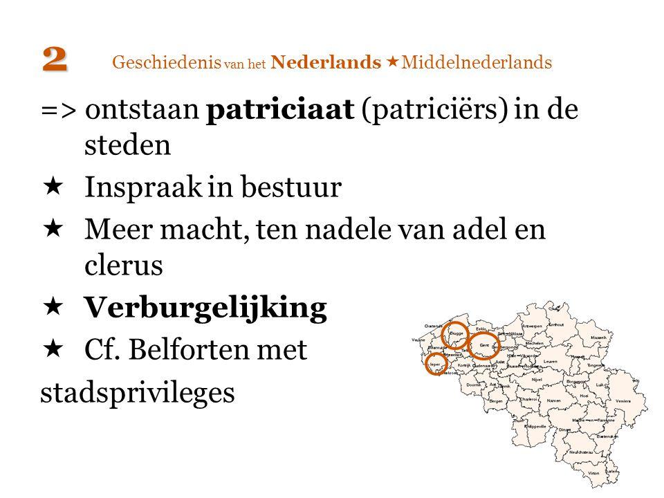 Geschiedenis van het Nederlands  Middelnederlands => ontstaan patriciaat (patriciërs) in de steden  Inspraak in bestuur  Meer macht, ten nadele van