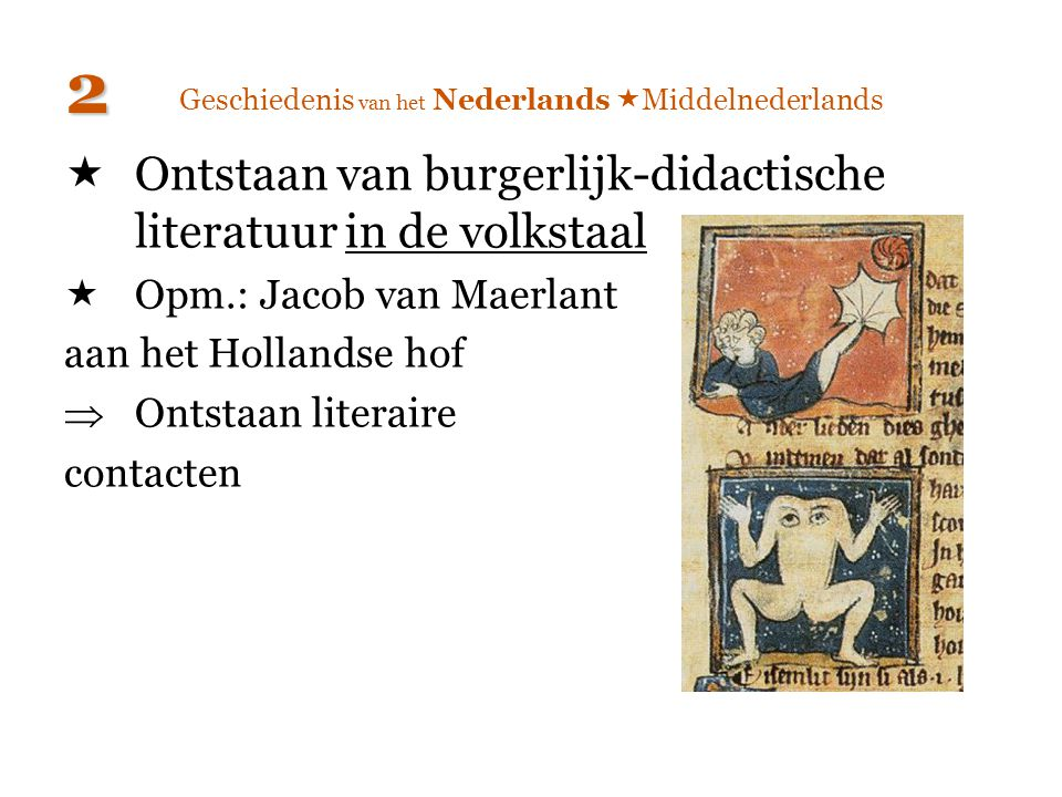 Geschiedenis van het Nederlands  Middelnederlands  Ontstaan van burgerlijk-didactische literatuur in de volkstaal  Opm.: Jacob van Maerlant aan het
