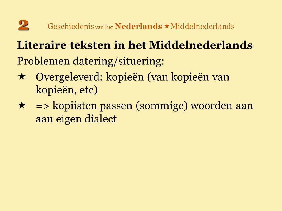 Geschiedenis van het Nederlands  Middelnederlands Literaire teksten in het Middelnederlands Problemen datering/situering:  Overgeleverd: kopieën (va