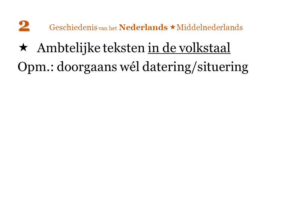 Geschiedenis van het Nederlands  Middelnederlands  Ambtelijke teksten in de volkstaal Opm.: doorgaans wél datering/situering 2