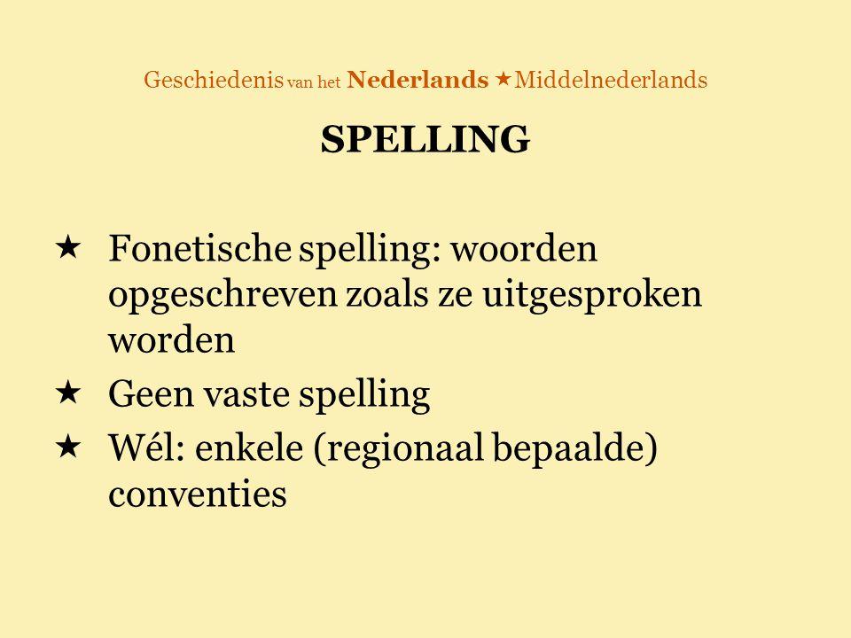 Geschiedenis van het Nederlands  Middelnederlands SPELLING  Fonetische spelling: woorden opgeschreven zoals ze uitgesproken worden  Geen vaste spel