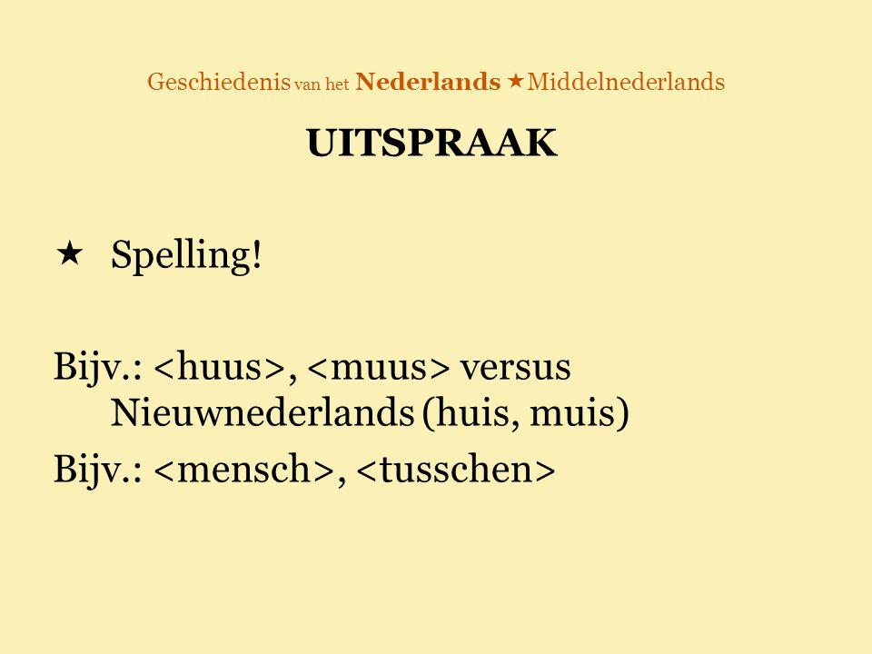 Geschiedenis van het Nederlands  Middelnederlands UITSPRAAK  Spelling! Bijv.:, versus Nieuwnederlands (huis, muis) Bijv.:,